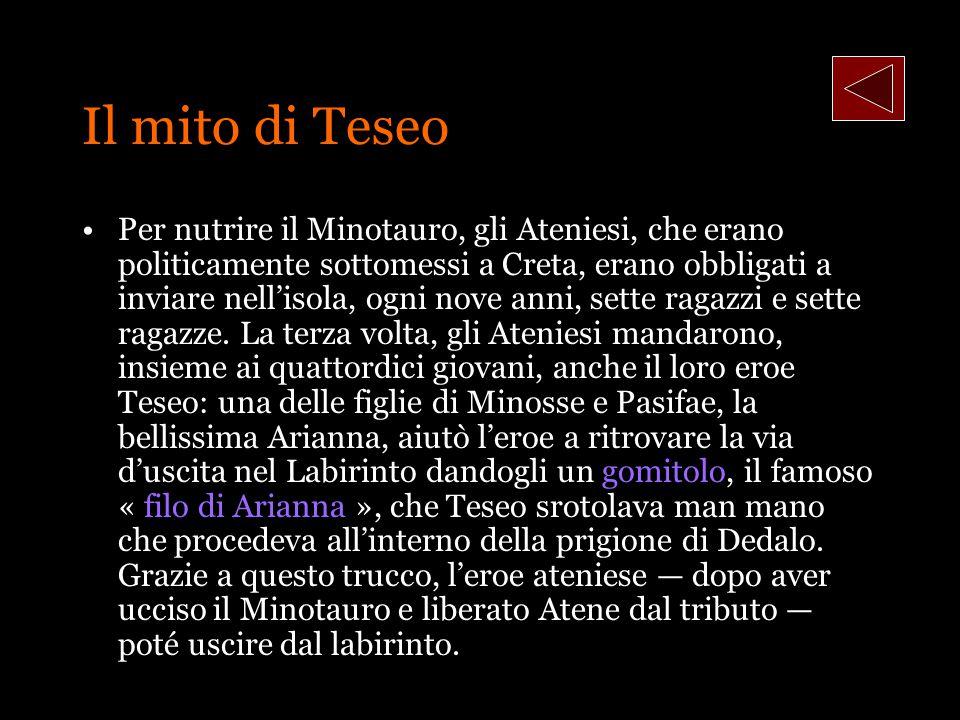 Il mito di Teseo Per nutrire il Minotauro, gli Ateniesi, che erano politicamente sottomessi a Creta, erano obbligati a inviare nellisola, ogni nove an