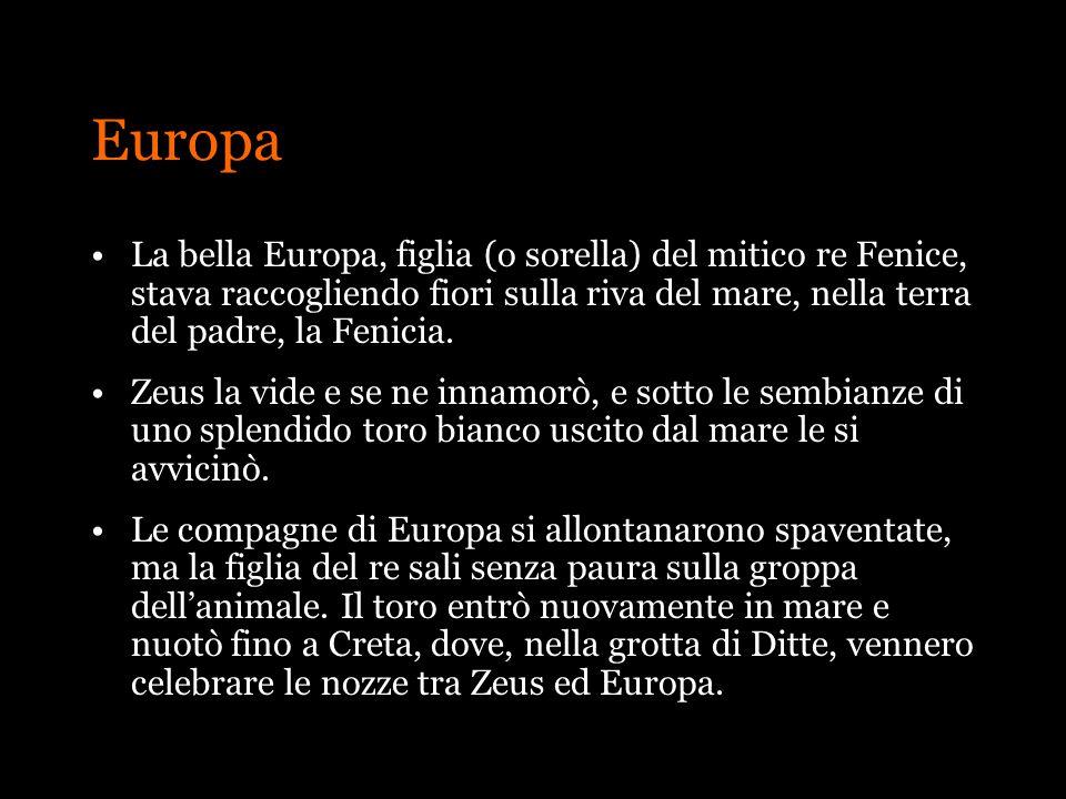 Europa La bella Europa, figlia (o sorella) del mitico re Fenice, stava raccogliendo fiori sulla riva del mare, nella terra del padre, la Fenicia. Zeus