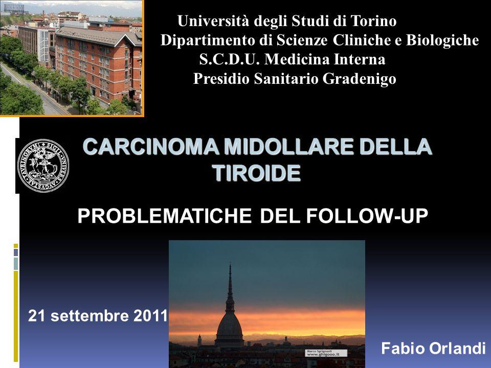 CARCINOMA MIDOLLARE DELLA TIROIDE PROBLEMATICHE DEL FOLLOW-UP 21 settembre 2011 Fabio Orlandi Università degli Studi di Torino Dipartimento di Scienze Cliniche e Biologiche S.C.D.U.