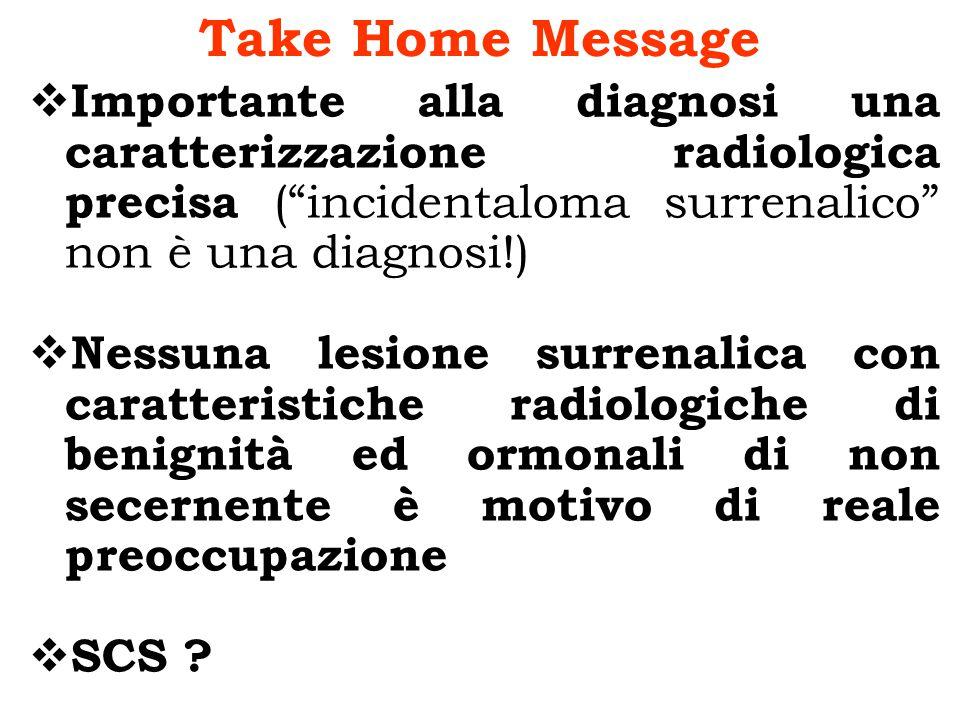 Take Home Message Importante alla diagnosi una caratterizzazione radiologica precisa (incidentaloma surrenalico non è una diagnosi!) Nessuna lesione s