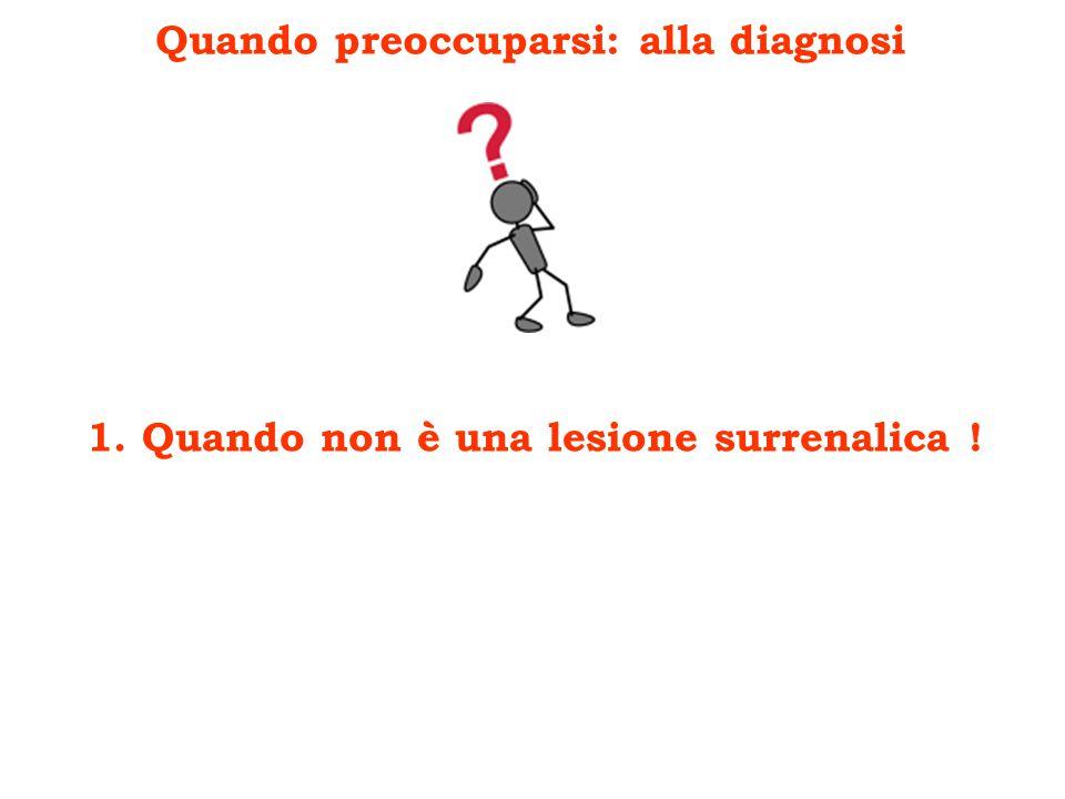 Quando preoccuparsi: alla diagnosi 1. Quando non è una lesione surrenalica !
