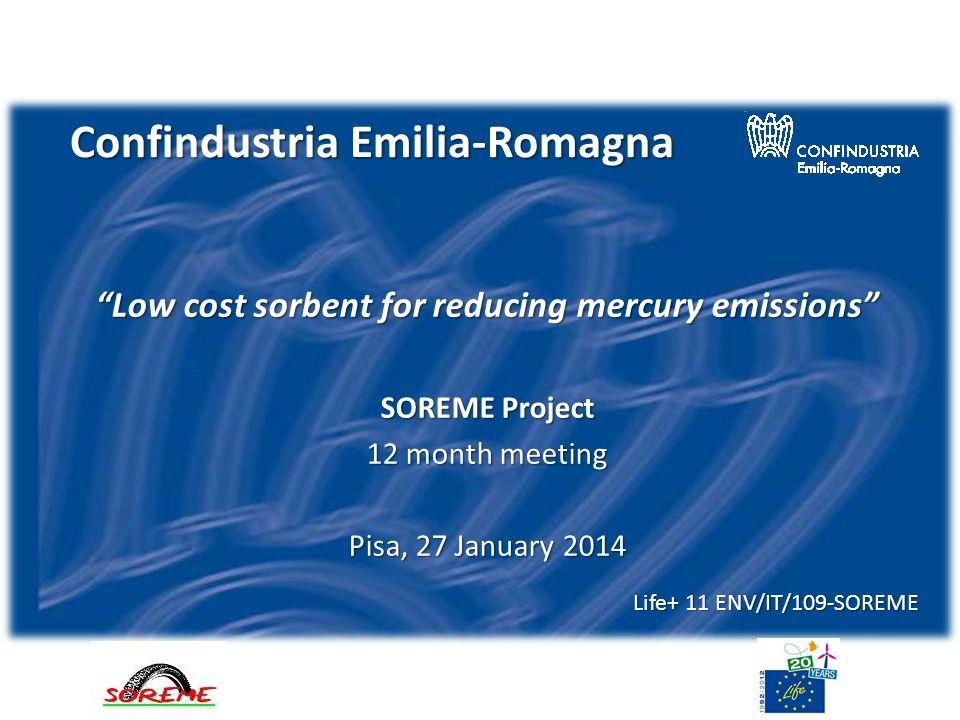 Confindustria Emilia-Romagna Low cost sorbent for reducing mercury emissions SOREME Project 12 month meeting Pisa, 27 January 2014 Life+ 11 ENV/IT/109