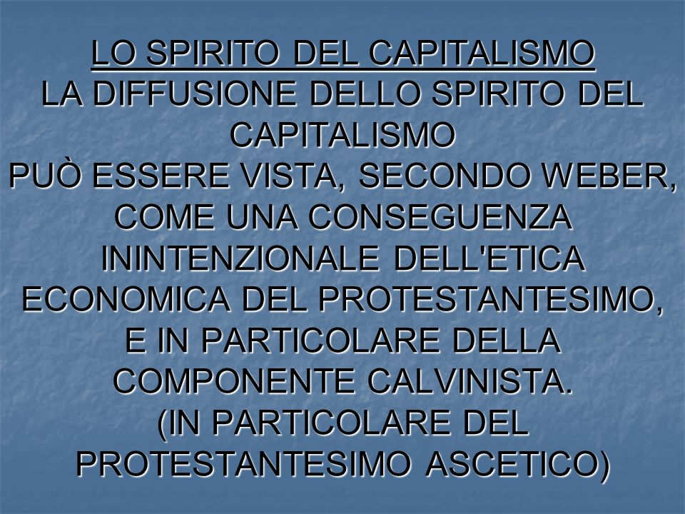 LO SPIRITO DEL CAPITALISMO LA DIFFUSIONE DELLO SPIRITO DEL CAPITALISMO PUÒ ESSERE VISTA, SECONDO WEBER, COME UNA CONSEGUENZA ININTENZIONALE DELL'ETICA