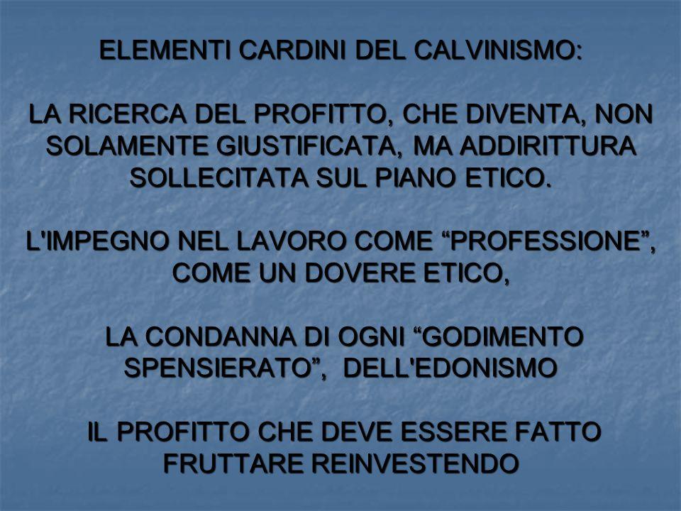 ELEMENTI CARDINI DEL CALVINISMO: LA RICERCA DEL PROFITTO, CHE DIVENTA, NON SOLAMENTE GIUSTIFICATA, MA ADDIRITTURA SOLLECITATA SUL PIANO ETICO. L'IMPEG