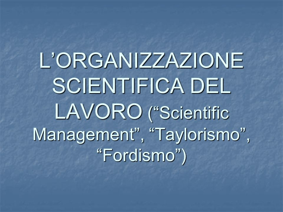 LORGANIZZAZIONE SCIENTIFICA DEL LAVORO (Scientific Management, Taylorismo, Fordismo)