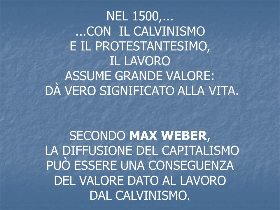 NEL 1500,......CON IL CALVINISMO E IL PROTESTANTESIMO, IL LAVORO ASSUME GRANDE VALORE: DÀ VERO SIGNIFICATO ALLA VITA. SECONDO MAX WEBER, LA DIFFUSIONE