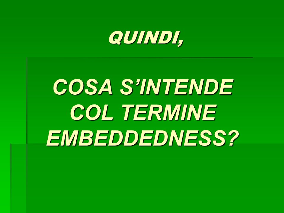 QUINDI, COSA SINTENDE COL TERMINE EMBEDDEDNESS? QUINDI, COSA SINTENDE COL TERMINE EMBEDDEDNESS?