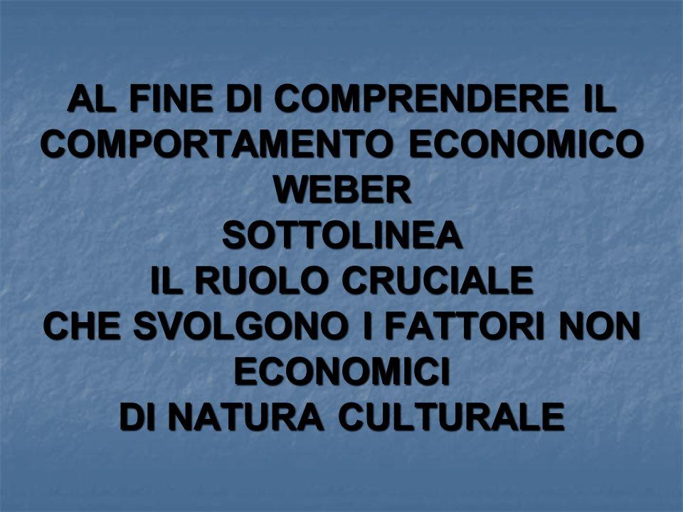 AL FINE DI COMPRENDERE IL COMPORTAMENTO ECONOMICO WEBER SOTTOLINEA IL RUOLO CRUCIALE CHE SVOLGONO I FATTORI NON ECONOMICI DI NATURA CULTURALE
