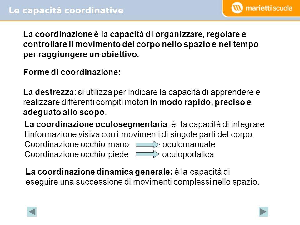Le capacità coordinative La coordinazione intersegmentaria: è la capacità di coordinare fra loro i movimenti di singole parti del corpo.