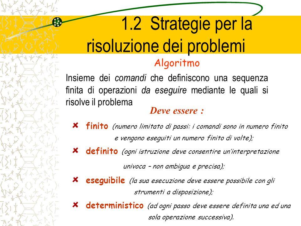 1.2 Strategie per la risoluzione dei problemi Algoritmo Insieme dei comandi che definiscono una sequenza finita di operazioni da eseguire mediante le quali si risolve il problema Deve essere : finito (numero limitato di passi: i comandi sono in numero finito e vengono eseguiti un numero finito di volte); definito (ogni istruzione deve consentire uninterpretazione univoca – non ambigua e precisa); eseguibile (la sua esecuzione deve essere possibile con gli strumenti a disposizione); deterministico (ad ogni passo deve essere definita una ed una sola operazione successiva).