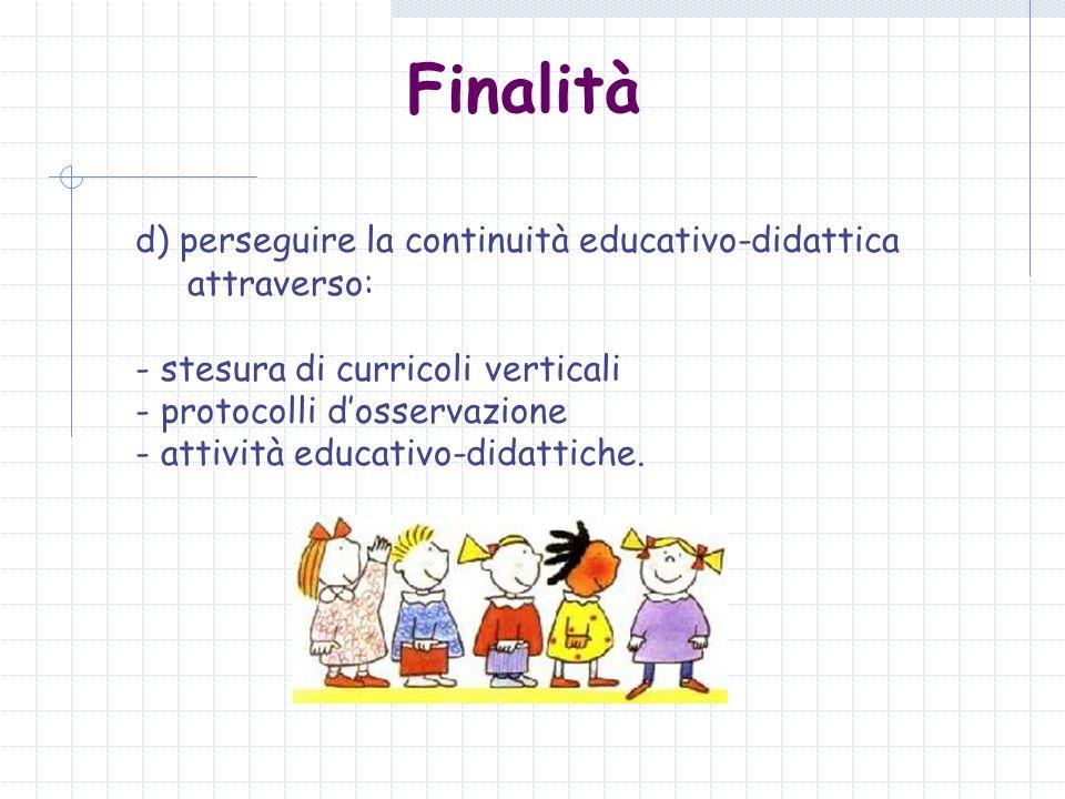Finalità d) perseguire la continuità educativo-didattica attraverso: - stesura di curricoli verticali - protocolli dosservazione - attività educativo-didattiche.