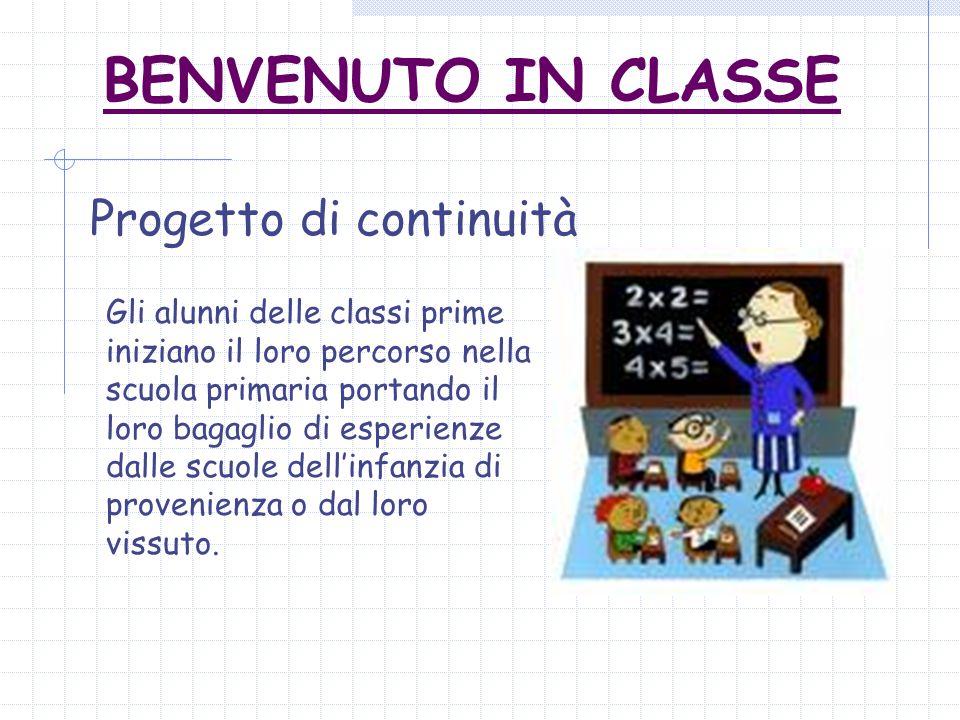 BENVENUTO IN CLASSE Progetto di continuità Gli alunni delle classi prime iniziano il loro percorso nella scuola primaria portando il loro bagaglio di esperienze dalle scuole dellinfanzia di provenienza o dal loro vissuto.