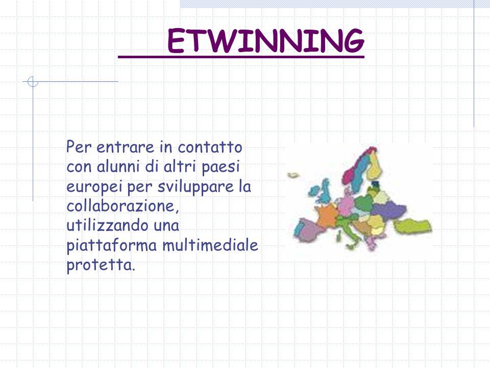 ETWINNING Per entrare in contatto con alunni di altri paesi europei per sviluppare la collaborazione, utilizzando una piattaforma multimediale protetta.