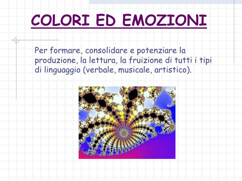 COLORI ED EMOZIONI Per formare, consolidare e potenziare la produzione, la lettura, la fruizione di tutti i tipi di linguaggio (verbale, musicale, artistico).