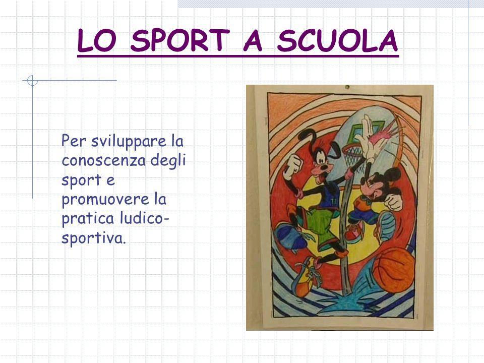 LO SPORT A SCUOLA Per sviluppare la conoscenza degli sport e promuovere la pratica ludico- sportiva.