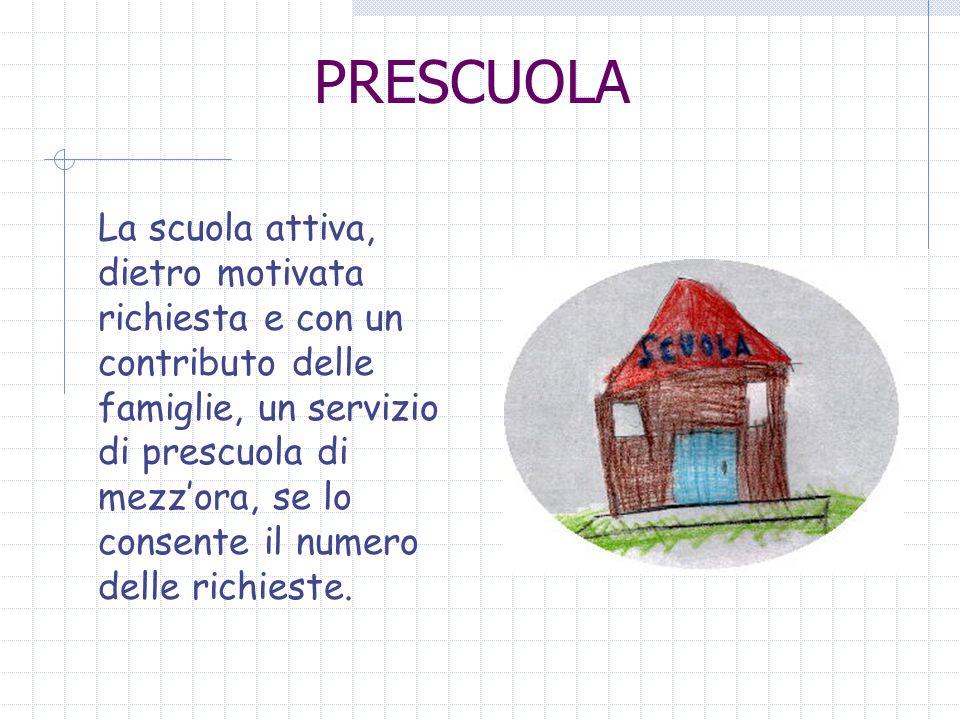 PRESCUOLA La scuola attiva, dietro motivata richiesta e con un contributo delle famiglie, un servizio di prescuola di mezzora, se lo consente il numero delle richieste.