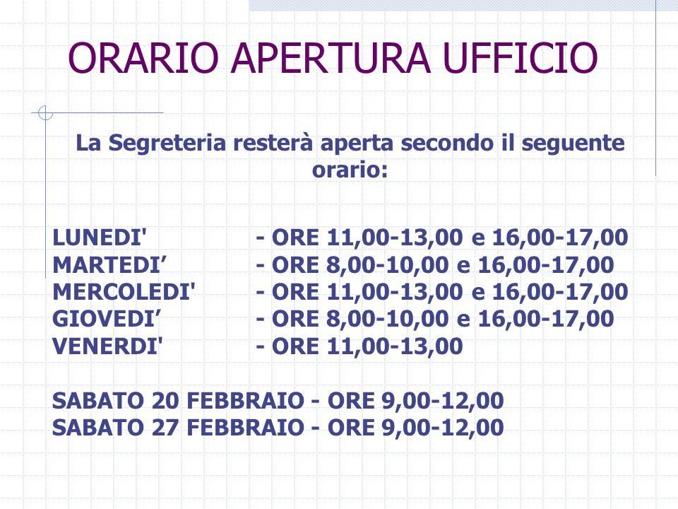 ORARIO APERTURA UFFICIO La Segreteria resterà aperta secondo il seguente orario: LUNEDI - ORE 11,00-13,00 e 16,00-17,00 MARTEDI - ORE 8,00-10,00 e 16,00-17,00 MERCOLEDI - ORE 11,00-13,00 e 16,00-17,00 GIOVEDI- ORE 8,00-10,00 e 16,00-17,00 VENERDI - ORE 11,00-13,00 SABATO 20 FEBBRAIO - ORE 9,00-12,00 SABATO 27 FEBBRAIO - ORE 9,00-12,00