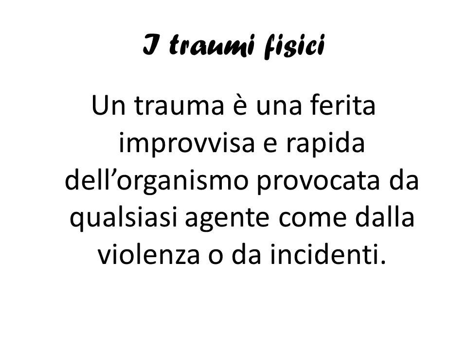 I traumi fisici Un trauma è una ferita improvvisa e rapida dellorganismo provocata da qualsiasi agente come dalla violenza o da incidenti.