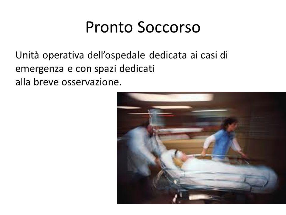 Pronto Soccorso Unità operativa dellospedale dedicata ai casi di emergenza e con spazi dedicati alla breve osservazione.