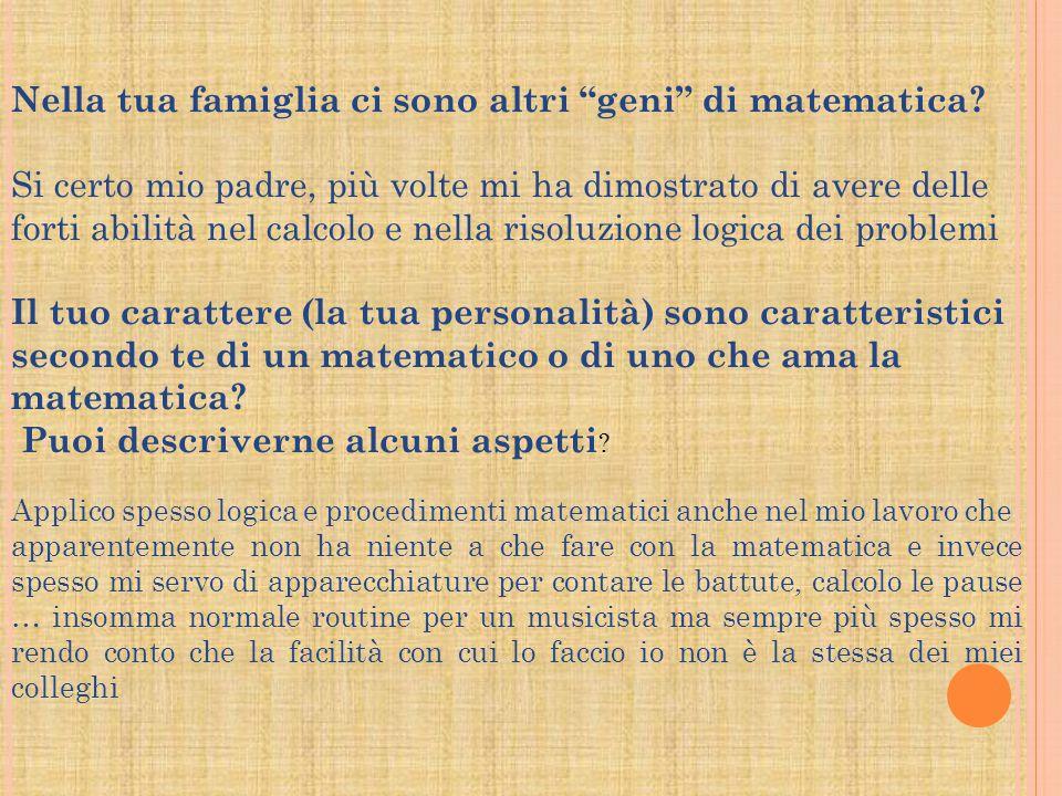 Nella tua famiglia ci sono altri geni di matematica? Si certo mio padre, più volte mi ha dimostrato di avere delle forti abilità nel calcolo e nella r