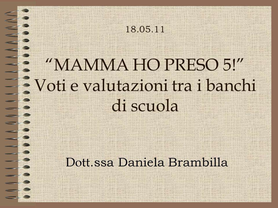 18.05.11 MAMMA HO PRESO 5! Voti e valutazioni tra i banchi di scuola Dott.ssa Daniela Brambilla