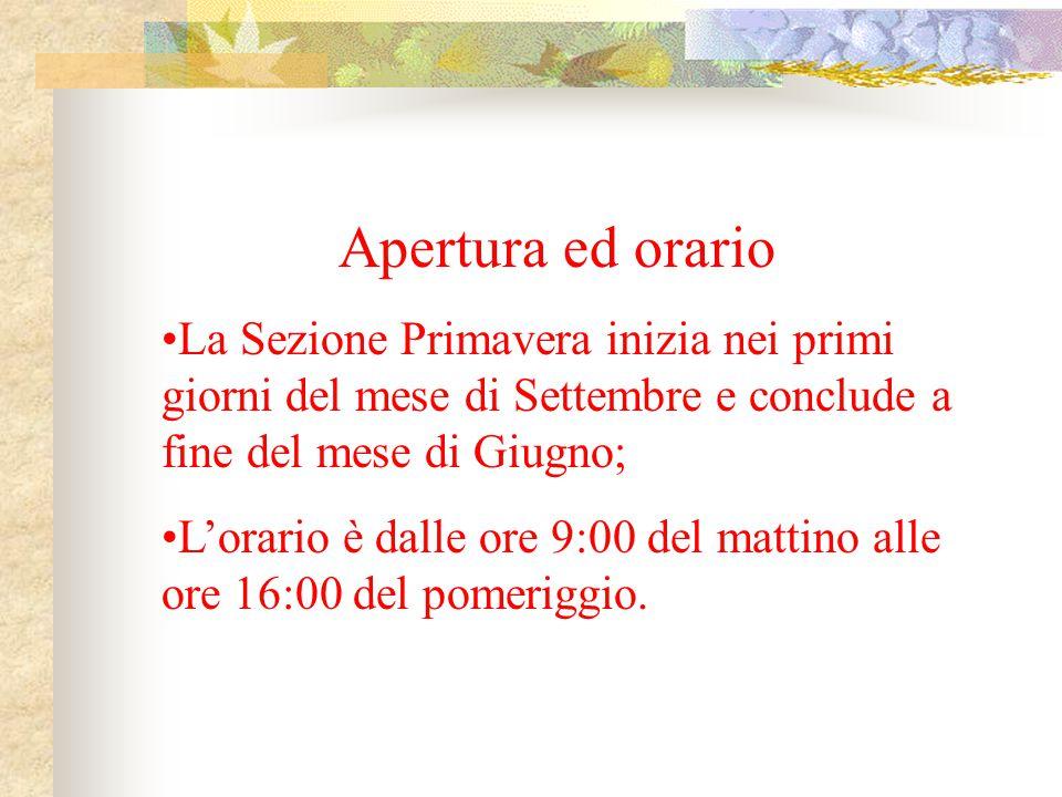 Apertura ed orario La Sezione Primavera inizia nei primi giorni del mese di Settembre e conclude a fine del mese di Giugno; Lorario è dalle ore 9:00 d