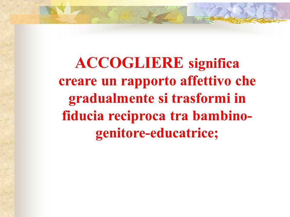 ACCOGLIERE significa creare un rapporto affettivo che gradualmente si trasformi in fiducia reciproca tra bambino- genitore-educatrice;