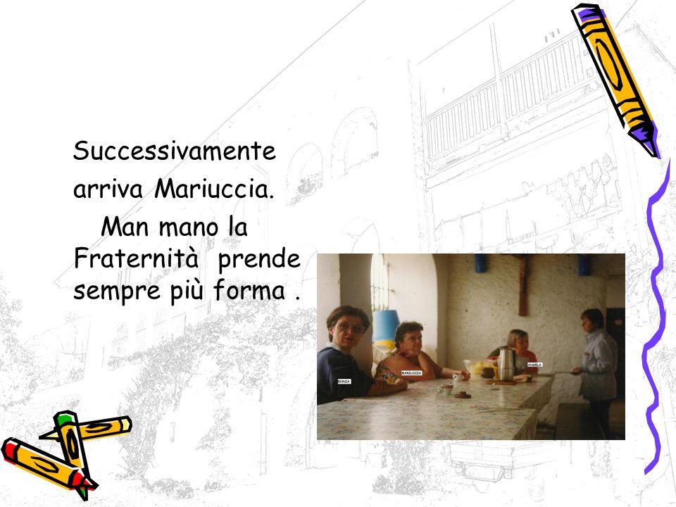 Successivamente arriva Mariuccia. Man mano la Fraternità prende sempre più forma.