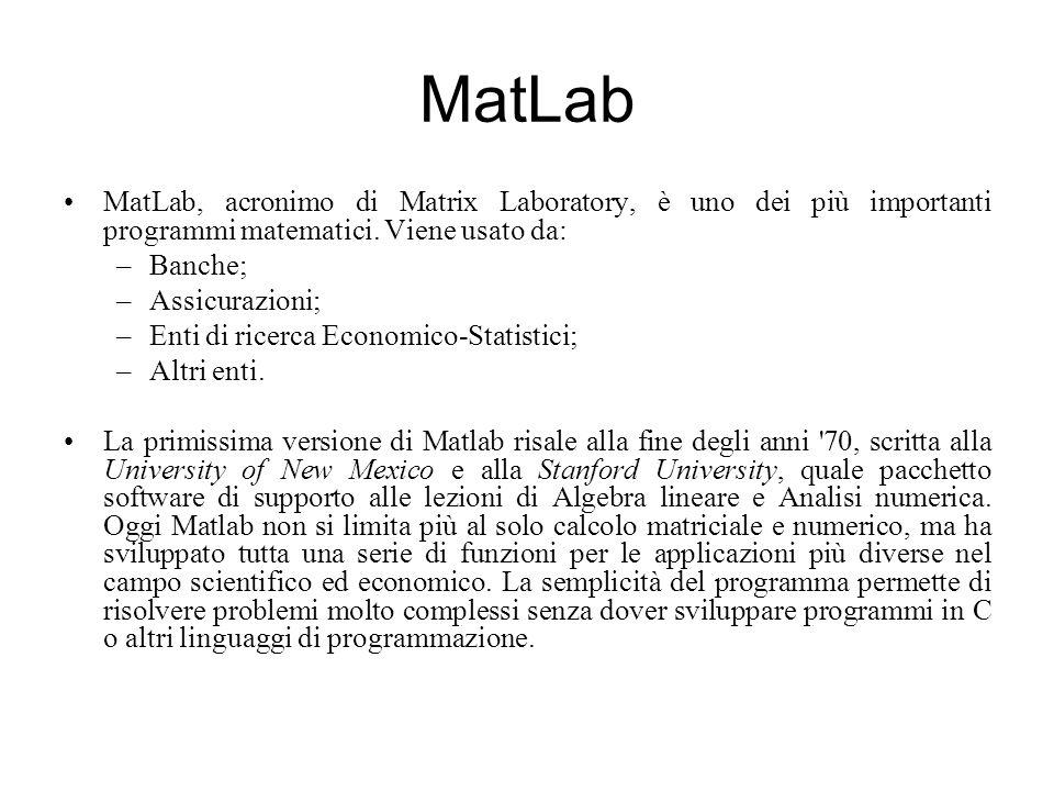 MatLab MatLab, acronimo di Matrix Laboratory, è uno dei più importanti programmi matematici. Viene usato da: –Banche; –Assicurazioni; –Enti di ricerca