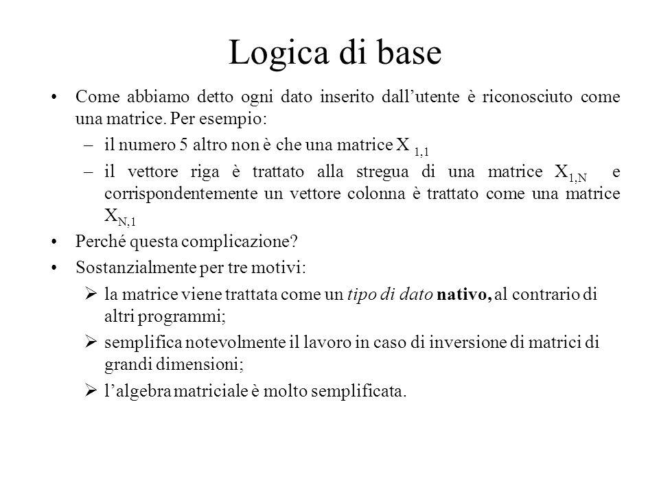 Logica di base Come abbiamo detto ogni dato inserito dallutente è riconosciuto come una matrice. Per esempio: –il numero 5 altro non è che una matrice