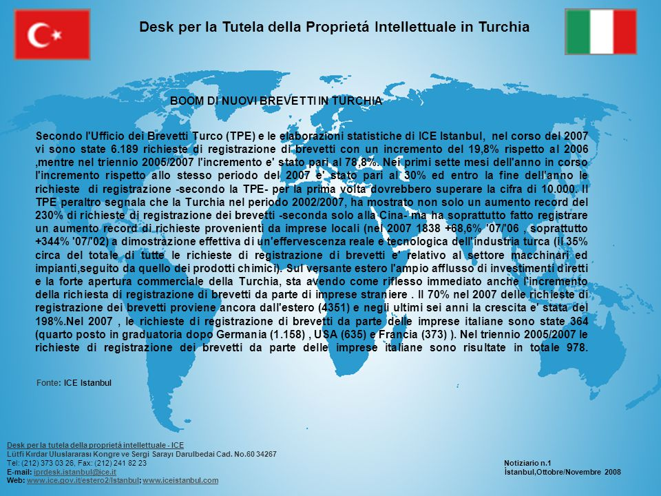 Desk per la Tutela della Proprietá Intellettuale in Turchia BOOM DI NUOVI BREVETTI IN TURCHIA Secondo l Ufficio dei Brevetti Turco (TPE) e le elaborazioni statistiche di ICE Istanbul, nel corso del 2007 vi sono state 6.189 richieste di registrazione di brevetti con un incremento del 19,8% rispetto al 2006,mentre nel triennio 2005/2007 l incremento e stato pari al 78,8%.