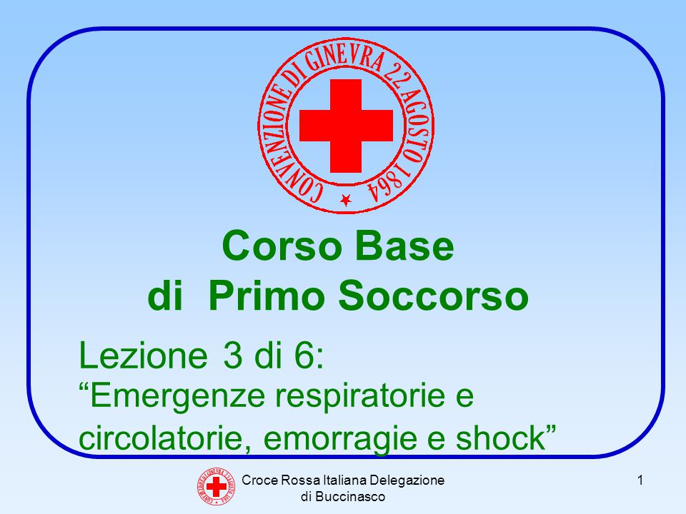 Croce Rossa Italiana Delegazione di Buccinasco 1 Corso Base di Primo Soccorso C O N V E N Z I O N E D I G I N E V R A 2 2 A G O S T O 1 8 6 4 Lezione 3 di 6: Emergenze respiratorie e circolatorie, emorragie e shock