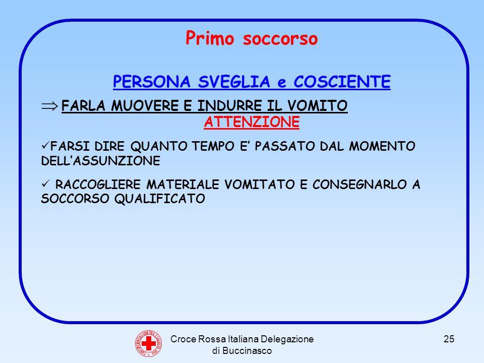 Croce Rossa Italiana Delegazione di Buccinasco 25 C O N V E N Z I O N E D I G I N E V R A 2 2 A G O S T O 1 8 6 4 Primo soccorso PERSONA SVEGLIA e COSCIENTE FARLA MUOVERE E INDURRE IL VOMITO ATTENZIONE FARSI DIRE QUANTO TEMPO E PASSATO DAL MOMENTO DELLASSUNZIONE RACCOGLIERE MATERIALE VOMITATO E CONSEGNARLO A SOCCORSO QUALIFICATO