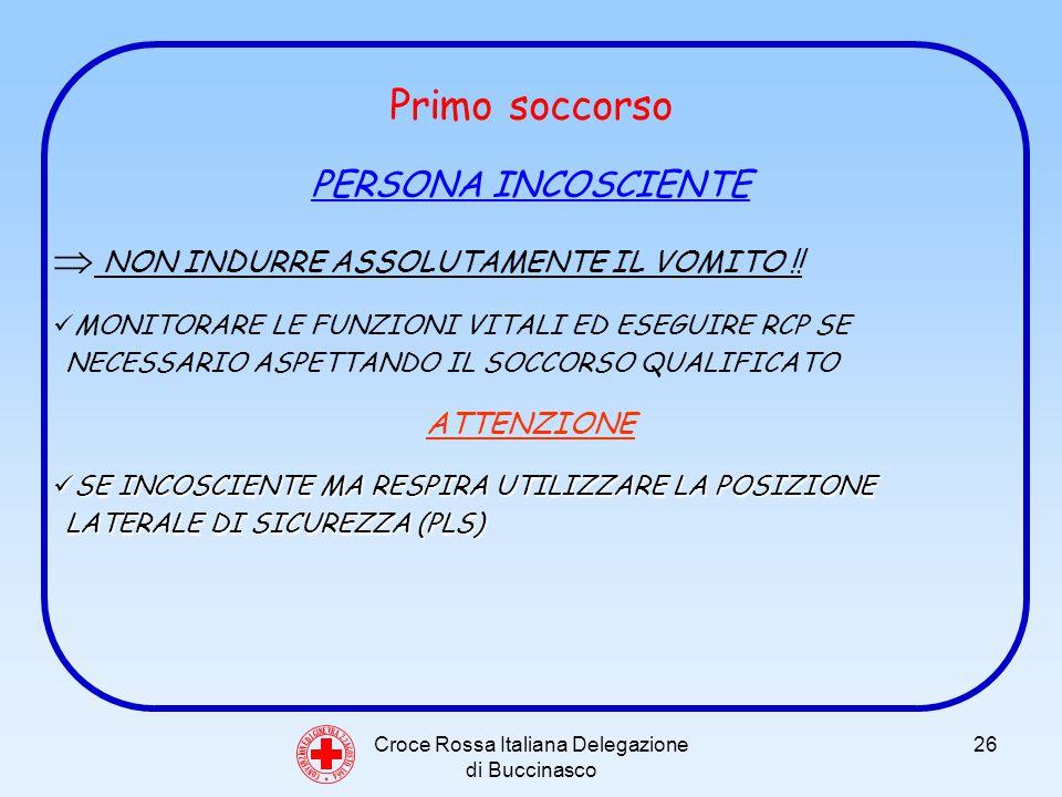 Croce Rossa Italiana Delegazione di Buccinasco 26 Primo soccorso PERSONA INCOSCIENTE NON INDURRE ASSOLUTAMENTE IL VOMITO !.