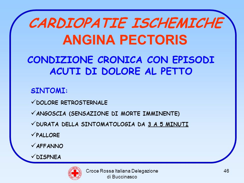 Croce Rossa Italiana Delegazione di Buccinasco 46 C O N V E N Z I O N E D I G I N E V R A 2 2 A G O S T O 1 8 6 4 CARDIOPATIE ISCHEMICHE ANGINA PECTORIS CONDIZIONE CRONICA CON EPISODI ACUTI DI DOLORE AL PETTO SINTOMI: DOLORE RETROSTERNALE ANGOSCIA (SENSAZIONE DI MORTE IMMINENTE) DURATA DELLA SINTOMATOLOGIA DA 3 A 5 MINUTI PALLORE AFFANNO DISPNEA