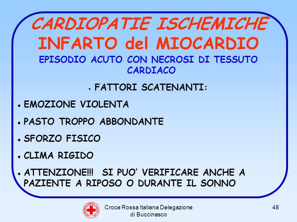 Croce Rossa Italiana Delegazione di Buccinasco 48 CARDIOPATIE ISCHEMICHE INFARTO del MIOCARDIO EPISODIO ACUTO CON NECROSI DI TESSUTO CARDIACO FATTORI SCATENANTI: EMOZIONE VIOLENTA PASTO TROPPO ABBONDANTE SFORZO FISICO CLIMA RIGIDO ATTENZIONE!!.