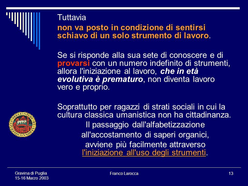 Franco Larocca13 Gravina di Puglia 15-16 Marzo 2003 Tuttavia non va posto in condizione di sentirsi schiavo di un solo strumento di lavoro non va posto in condizione di sentirsi schiavo di un solo strumento di lavoro.