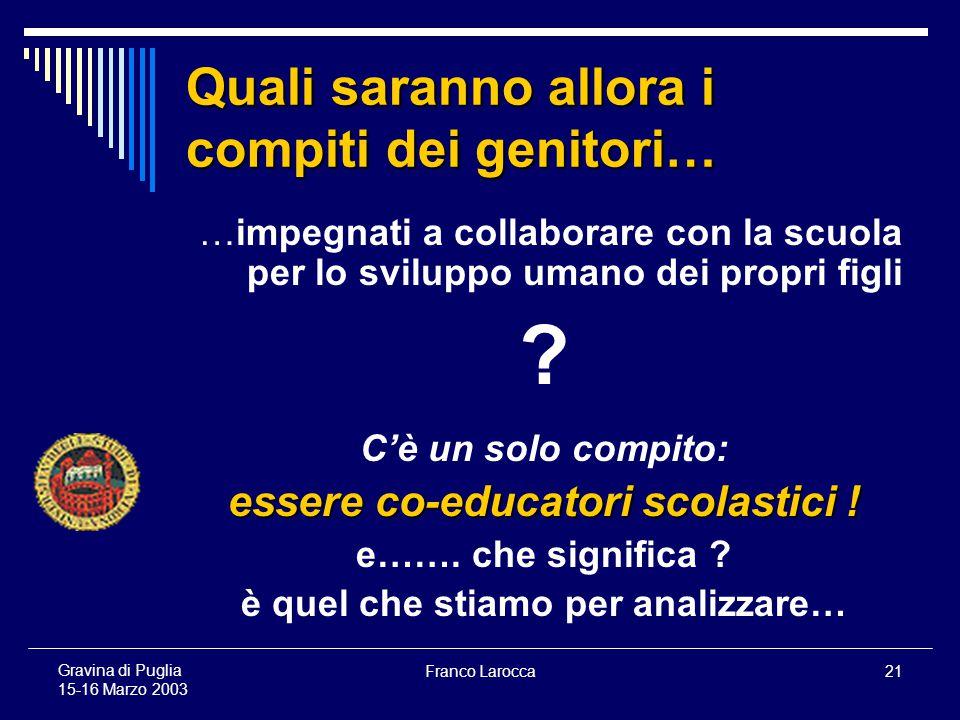 Franco Larocca21 Gravina di Puglia 15-16 Marzo 2003 Quali saranno allora i compiti dei genitori… …impegnati a collaborare con la scuola per lo sviluppo umano dei propri figli .