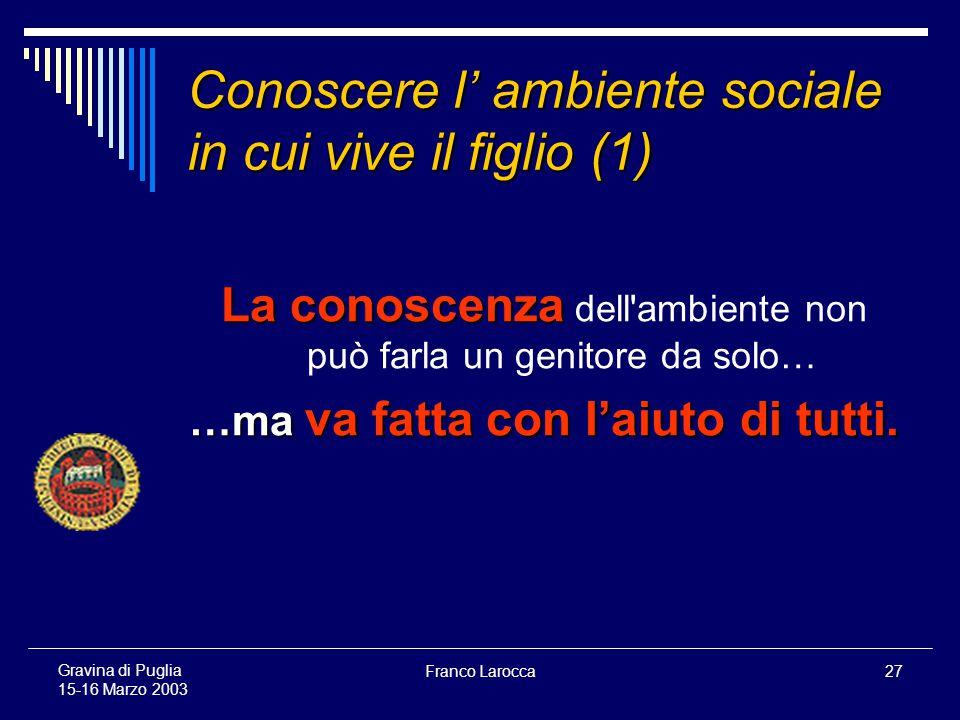 Franco Larocca27 Gravina di Puglia 15-16 Marzo 2003 Conoscere l ambiente sociale in cui vive il figlio (1) La conoscenza La conoscenza dell ambiente non può farla un genitore da solo… …ma va fatta con laiuto di tutti.