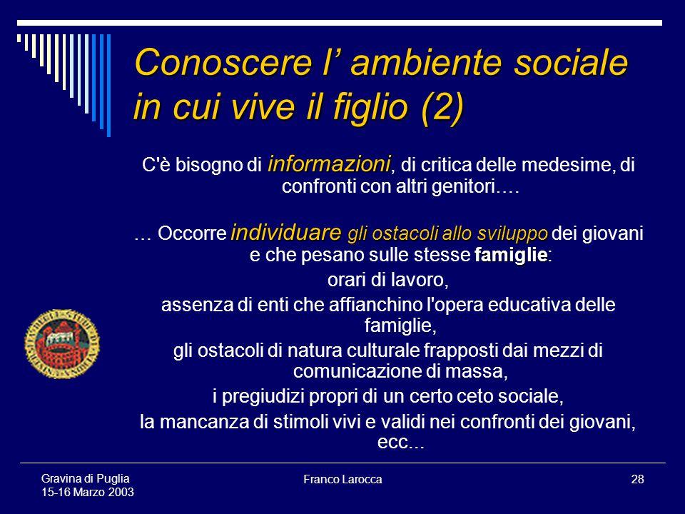 Franco Larocca28 Gravina di Puglia 15-16 Marzo 2003 Conoscere l ambiente sociale in cui vive il figlio (2) informazioni C è bisogno di informazioni, di critica delle medesime, di confronti con altri genitori….