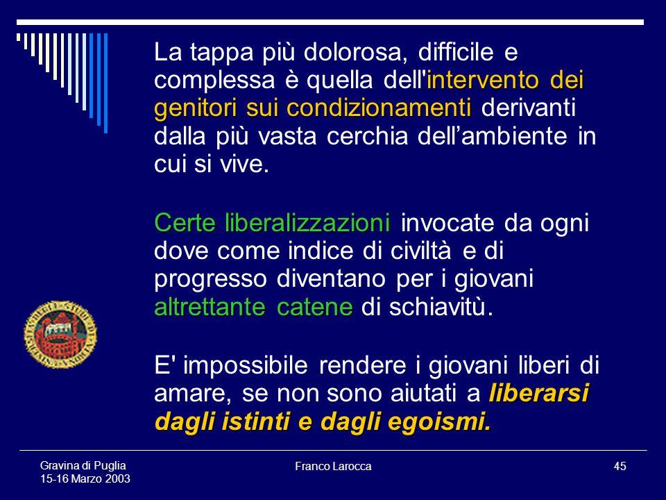 Franco Larocca45 Gravina di Puglia 15-16 Marzo 2003 intervento dei genitori sui condizionamenti La tappa più dolorosa, difficile e complessa è quella dell intervento dei genitori sui condizionamenti derivanti dalla più vasta cerchia dellambiente in cui si vive.