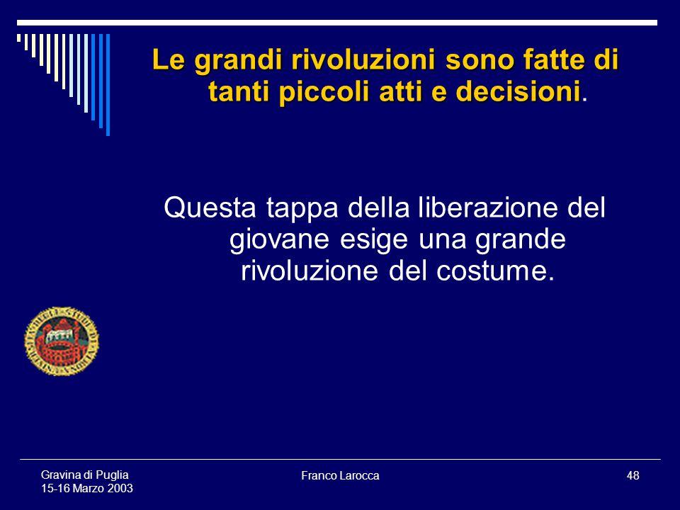 Franco Larocca48 Gravina di Puglia 15-16 Marzo 2003 Le grandi rivoluzioni sono fatte di tanti piccoli atti e decisioni Le grandi rivoluzioni sono fatte di tanti piccoli atti e decisioni.
