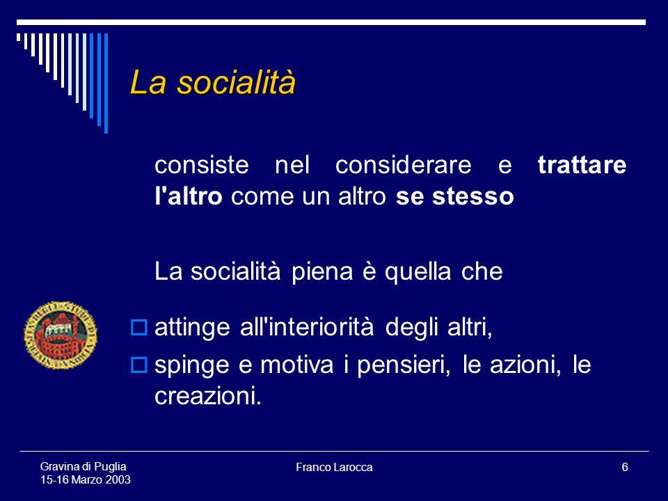 Franco Larocca6 Gravina di Puglia 15-16 Marzo 2003 La socialità consiste nel considerare e trattare l altro come un altro se stesso La socialità piena è quella che attinge all interiorità degli altri, spinge e motiva i pensieri, le azioni, le creazioni.