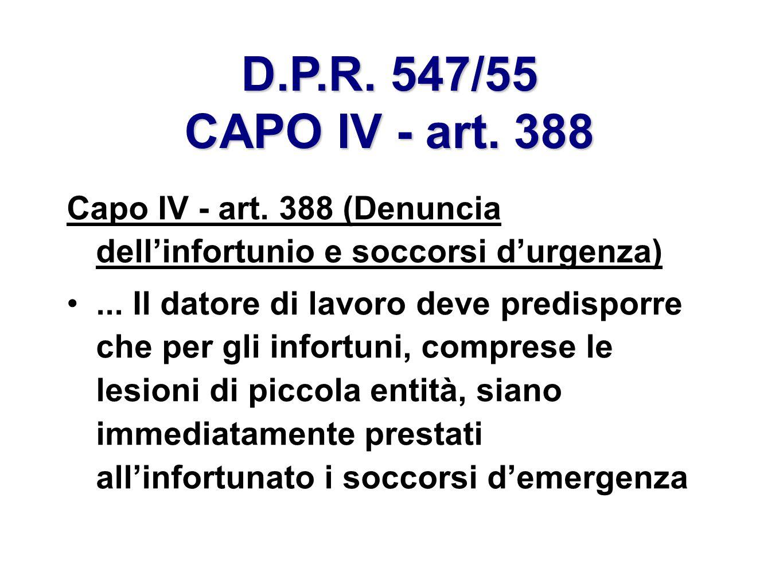 D.P.R. 547/55 CAPO IV - art. 388 Capo IV - art. 388 (Denuncia dellinfortunio e soccorsi durgenza)... Il datore di lavoro deve predisporre che per gli