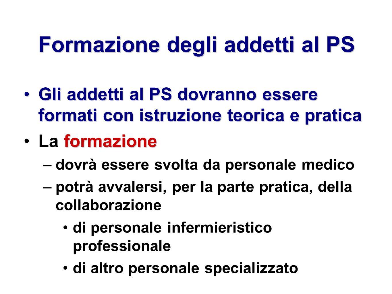 Formazione degli addetti al PS Gli addetti al PS dovranno essere formati con istruzione teorica e praticaGli addetti al PS dovranno essere formati con