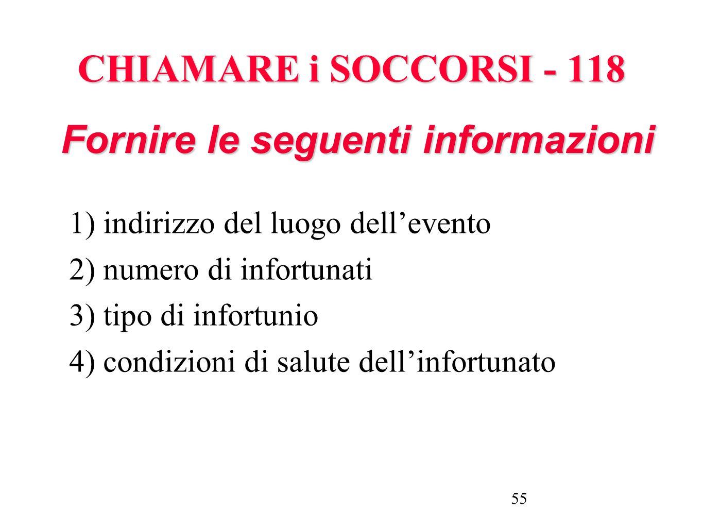 55 CHIAMARE i SOCCORSI - 118 1) indirizzo del luogo dellevento 2) numero di infortunati 3) tipo di infortunio 4) condizioni di salute dellinfortunato