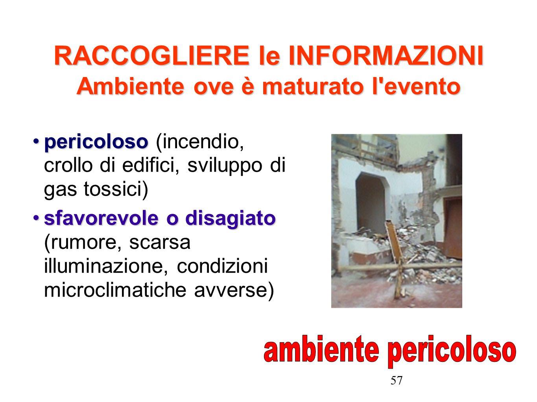 57 RACCOGLIERE le INFORMAZIONI Ambiente ove è maturato l'evento pericolosopericoloso (incendio, crollo di edifici, sviluppo di gas tossici) sfavorevol