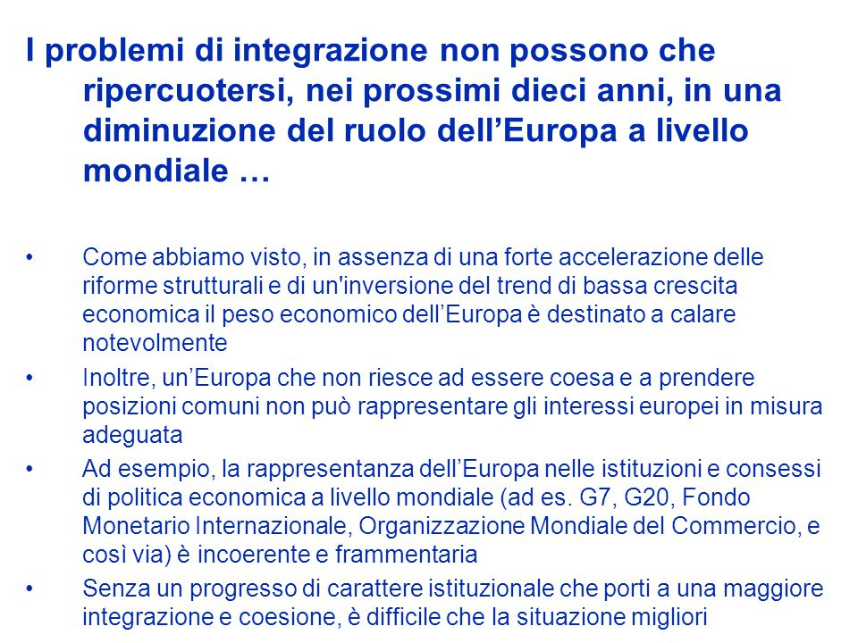 I problemi di integrazione non possono che ripercuotersi, nei prossimi dieci anni, in una diminuzione del ruolo dellEuropa a livello mondiale … Come abbiamo visto, in assenza di una forte accelerazione delle riforme strutturali e di un inversione del trend di bassa crescita economica il peso economico dellEuropa è destinato a calare notevolmente Inoltre, unEuropa che non riesce ad essere coesa e a prendere posizioni comuni non può rappresentare gli interessi europei in misura adeguata Ad esempio, la rappresentanza dellEuropa nelle istituzioni e consessi di politica economica a livello mondiale (ad es.