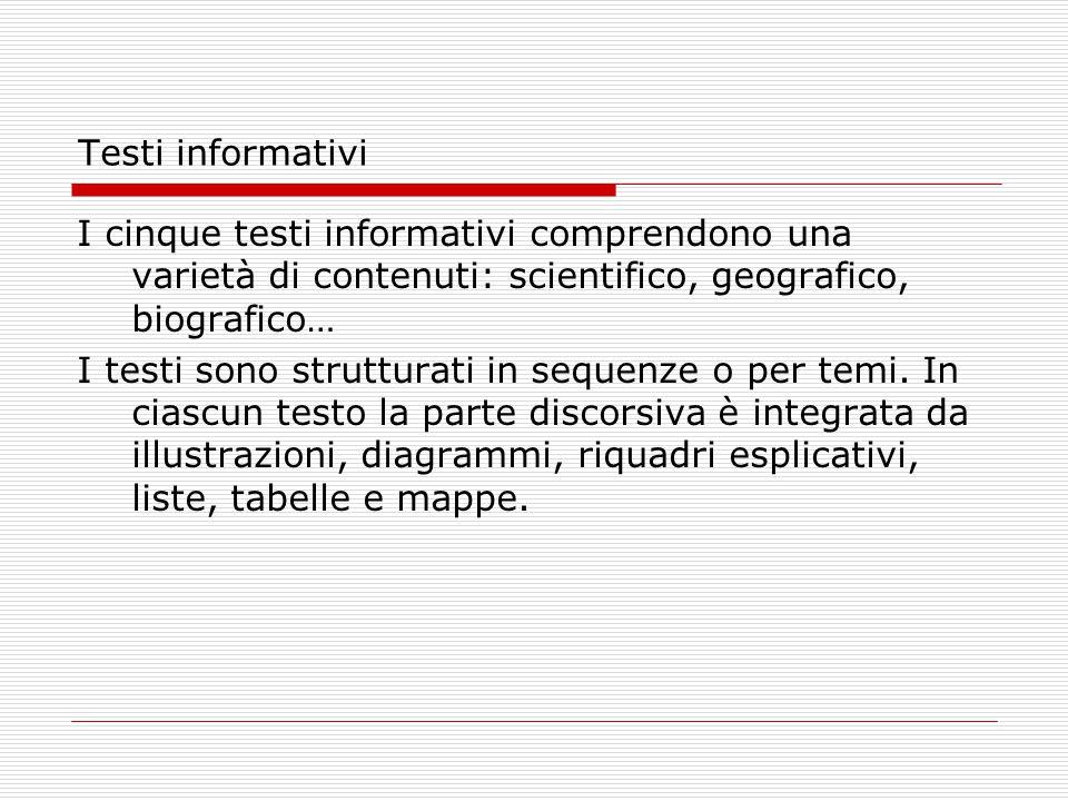 Testi informativi I cinque testi informativi comprendono una varietà di contenuti: scientifico, geografico, biografico… I testi sono strutturati in se