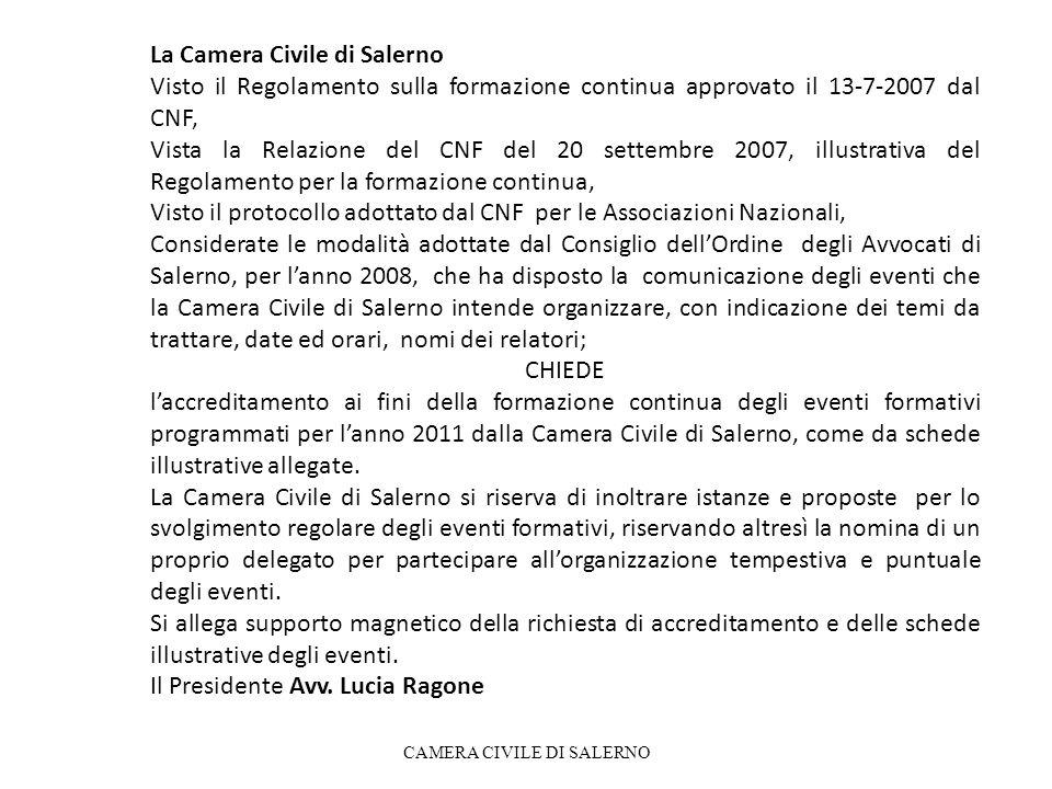 La Camera Civile di Salerno Visto il Regolamento sulla formazione continua approvato il 13-7-2007 dal CNF, Vista la Relazione del CNF del 20 settembre 2007, illustrativa del Regolamento per la formazione continua, Visto il protocollo adottato dal CNF per le Associazioni Nazionali, Considerate le modalità adottate dal Consiglio dellOrdine degli Avvocati di Salerno, per lanno 2008, che ha disposto la comunicazione degli eventi che la Camera Civile di Salerno intende organizzare, con indicazione dei temi da trattare, date ed orari, nomi dei relatori; CHIEDE laccreditamento ai fini della formazione continua degli eventi formativi programmati per lanno 2011 dalla Camera Civile di Salerno, come da schede illustrative allegate.